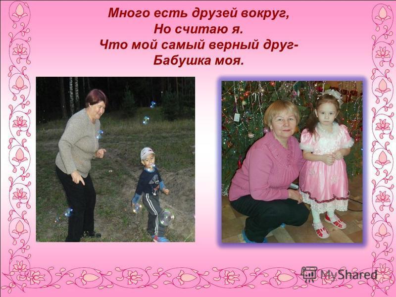 Много есть друзей вокруг, Но считаю я. Что мой самый верный друг- Бабушка моя.