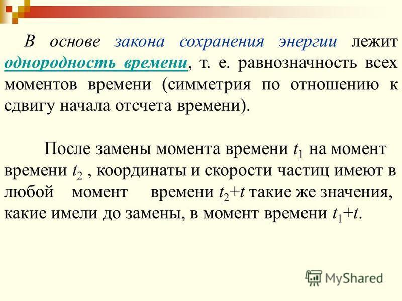 В основе закона сохранения энергии лежит однородность времени, т. е. равнозначность всех моментов времени (симметрия по отношению к сдвигу начала отсчета времени). После замены момента времени t 1 на момент времени t 2, координаты и скорости частиц и