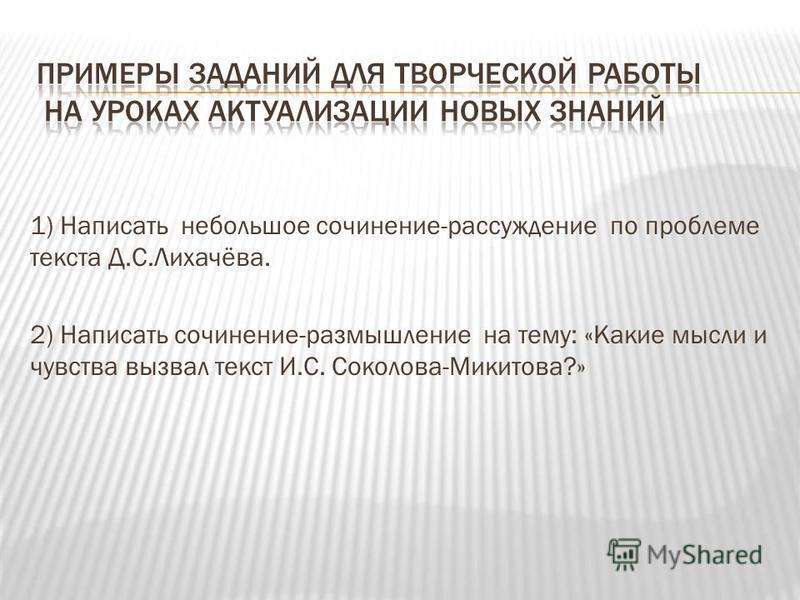 1) Написать небольшое сочинение-рассуждение по проблеме текста Д.С.Лихачёва. 2) Написать сочинение-размышление на тему: «Какие мысли и чувства вызвал текст И.С. Соколова-Микитова?»