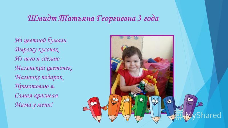 Шмидт Татьяна Георгиевна 3 года Из цветной бумаги Вырежу кусочек. Из него я сделаю Маленький цветочек. Мамочке подарок Приготовлю я. Самая красивая Мама у меня!