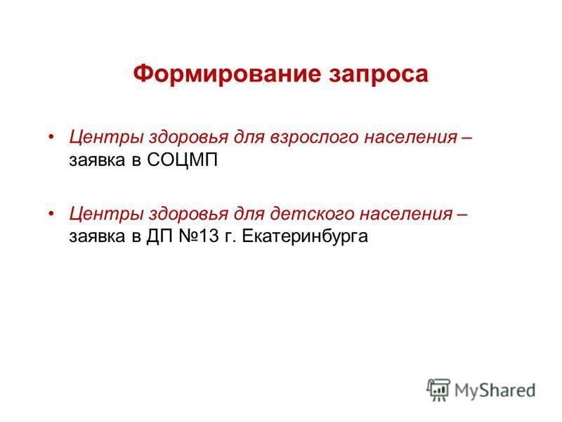 Формирование запроса Центры здоровья для взрослого населения – заявка в СОЦМП Центры здоровья для детского населения – заявка в ДП 13 г. Екатеринбурга