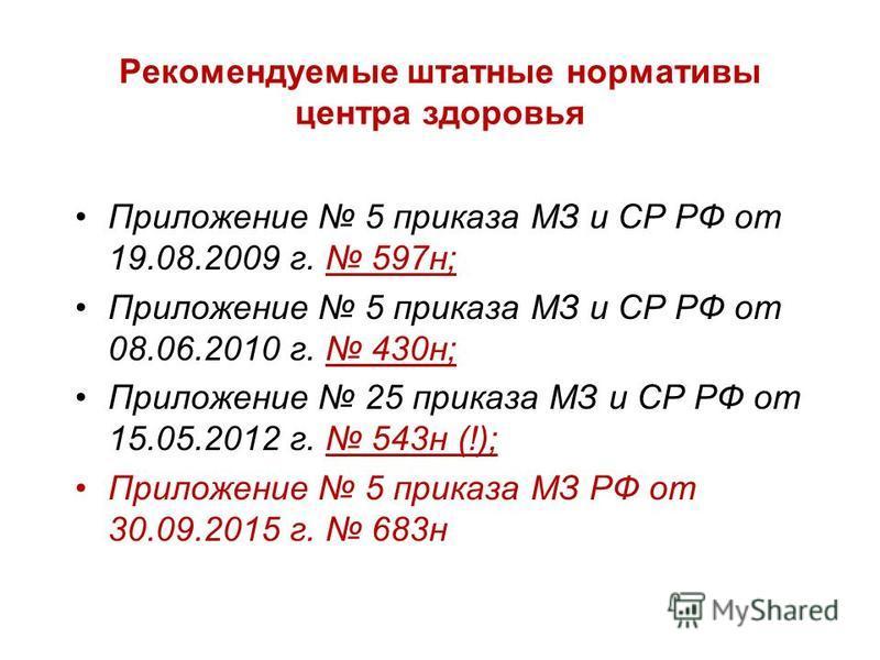 Рекомендуемые штатные нормативы центра здоровья Приложение 5 приказа МЗ и СР РФ от 19.08.2009 г. 597 н; Приложение 5 приказа МЗ и СР РФ от 08.06.2010 г. 430 н; Приложение 25 приказа МЗ и СР РФ от 15.05.2012 г. 543 н (!); Приложение 5 приказа МЗ РФ от