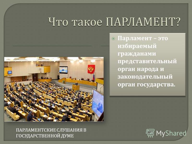 ПАРЛАМЕНТСКИЕ СЛУШАНИЯ В ГОСУДАРСТВЕННОЙ ДУМЕ Парламент – это избираемый гражданами представительный орган народа и законодательный орган государства.