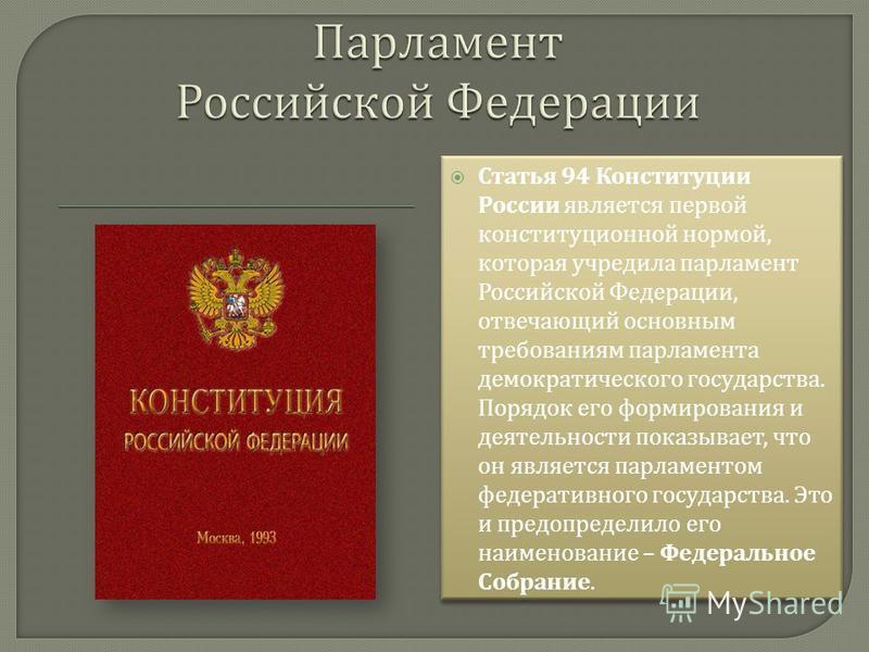 Статья 94 Конституции России является первой конституционной нормой, которая учредила парламент Российской Федерации, отвечающий основным требованиям парламента демократического государства. Порядок его формирования и деятельности показывает, что он