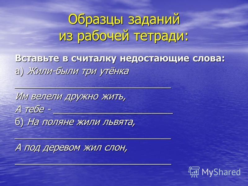 Образцы заданий из рабочей тетради: Вставьте в считалку недостающие слова: а) Жили-были три утёнка ______________________________ Им велели дружно жить, А тебе - _______________________ б) На поляне жили львята, ______________________________ А под д