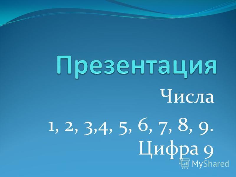 Числа 1, 2, 3,4, 5, 6, 7, 8, 9. Цифра 9