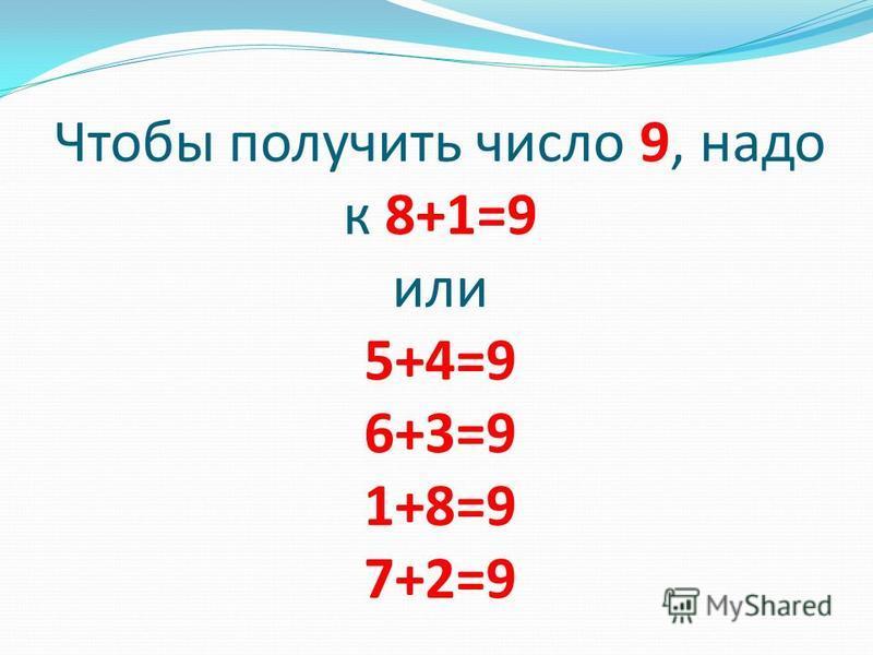 Чтобы получить число 9, надо к 8+1=9 или 5+4=9 6+3=9 1+8=9 7+2=9