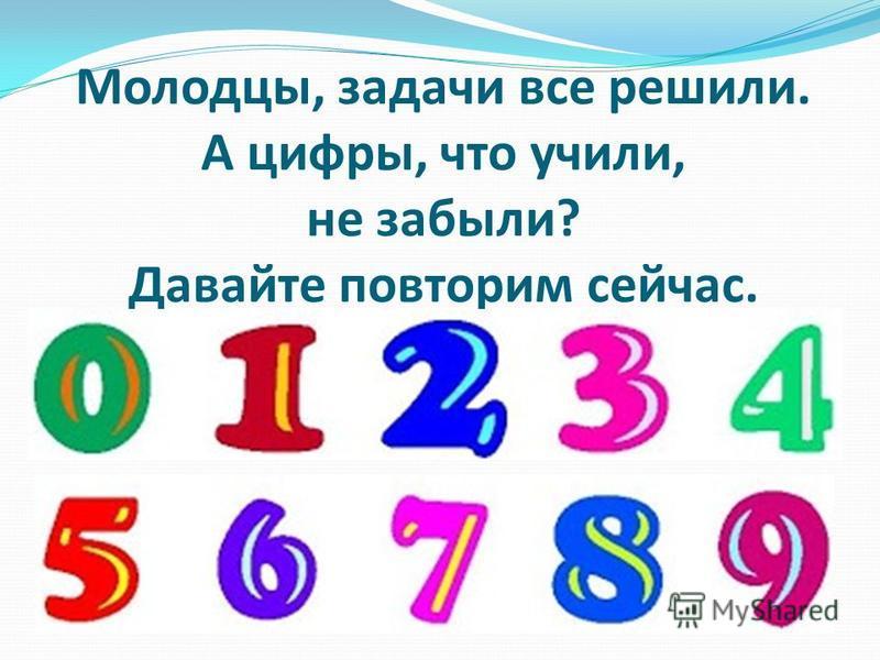 Молодцы, задачи все решили. А цифры, что учили, не забыли? Давайте повторим сейчас.