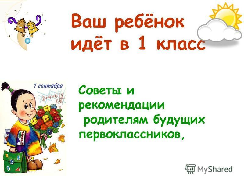 Ваш ребёнок идёт в 1 класс Советы и рекомендации родителям будущих первоклассников,