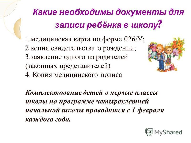 Какие необходимы документы для записи ребёнка в школу ? 1. медицинская карта по форме 026/У; 2. копия свидетельства о рождении; 3. заявление одного из родителей (законных представителей) 4. Копия медицинского полиса Комплектование детей в первые клас