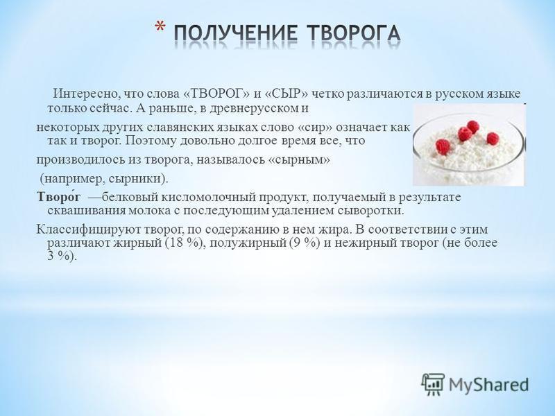 Интересно, что слова «ТВОРОГ» и «СЫР» четко различаются в русском языке только сейчас. А раньше, в древнерусском и некоторых других славянских языках слово «сир» означает как собственно сыр, так и творог. Поэтому довольно долгое время все, что произв