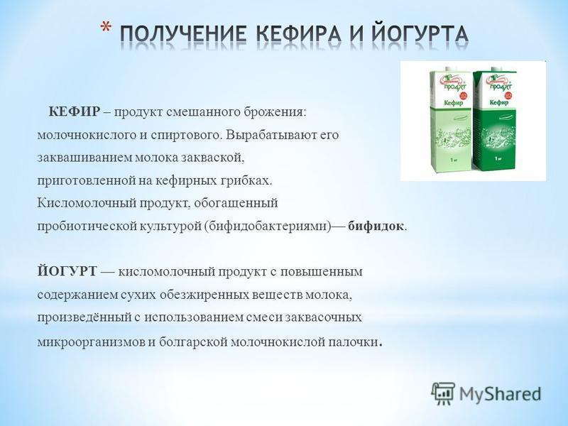 КЕФИР – продукт смешанного брожения: молочнокислого и спиртового. Вырабатывают его заквашиванием молока закваской, приготовленной на кефирных грибках. Кисломолочный продукт, обогащенный пробиотической культурой (бифидобактериями) бифидок. ЙОГУРТ кисл