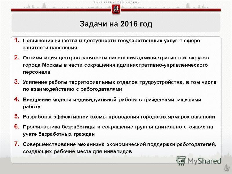 ПРАВИТЕЛЬСТВО МОСКВЫ Задачи на 2016 год 1. Повышение качества и доступности государственных услуг в сфере занятости населения 2. Оптимизация центров занятости населения административных округов города Москвы в части сокращения административно-управле