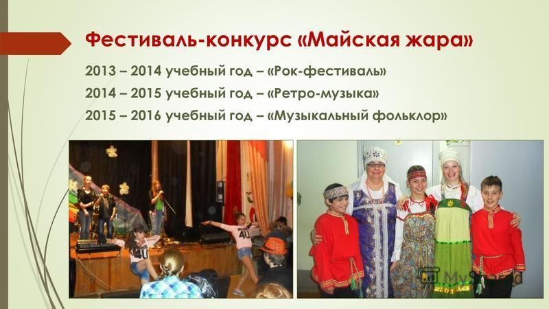 Фестиваль-конкурс «Майская жара» 2013 – 2014 учебный год – «Рок-фестиваль» 2014 – 2015 учебный год – «Ретро-музыка» 2015 – 2016 учебный год – «Музыкальный фольклор»