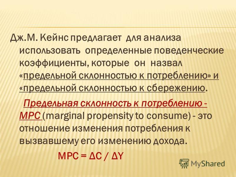 Дж.М. Кейнс предлагает для анализа использовать определенные поведенческие коэффициенты, которые он назвал «предельной склонностью к потреблению» и «предельной склонностью к сбережению. Предельная склонность к потребленuю - МРС (mаrgiпаl propensity t