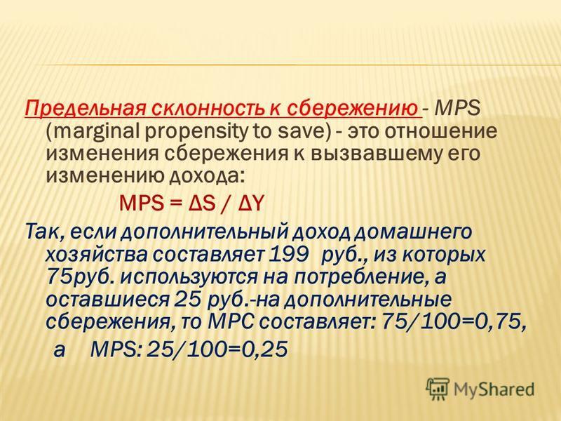 Предельная склонность к сбережению - МРS (marginal рrоpensity to save) - это отношение изменения сбережения к вызвавшему его изменению дохода: MPS = ΔS / ΔY Так, если дополнительный доход домашнего хозяйства составляет 199 руб., из которых 75 руб. ис