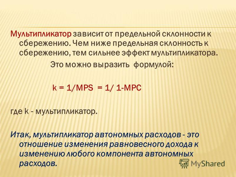 Мультипликатор зависит от предельной склонности к сбережению. Чем ниже предельная склонность к сбережению, тем сильнее эффект мультипликатора. Это можно выразить формулой: k = 1/MPS = 1/ 1-MPC где k - мультипликатор. Итак, мультипликатор автономных р