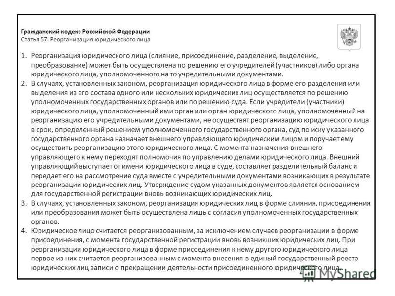 Гражданский кодекс Российской Федерации Статья 57. Реорганизация юридического лица 1. Реорганизация юридического лица (слияние, присоединение, разделение, выделение, преобразование) может быть осуществлена по решению его учредителей (участников) либо