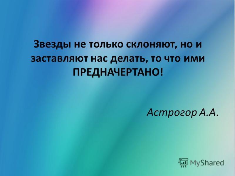 Звезды не только склоняют, но и заставляют нас делать, то что ими ПРЕДНАЧЕРТАНО! Астрогор А.А.
