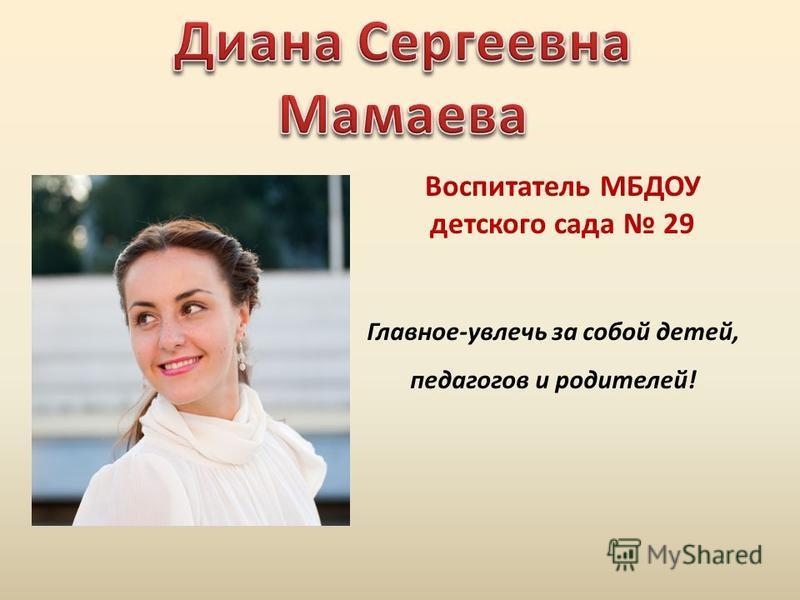 Воспитатель МБДОУ детского сада 29 Главное-увлечь за собой детей, педагогов и родителей!