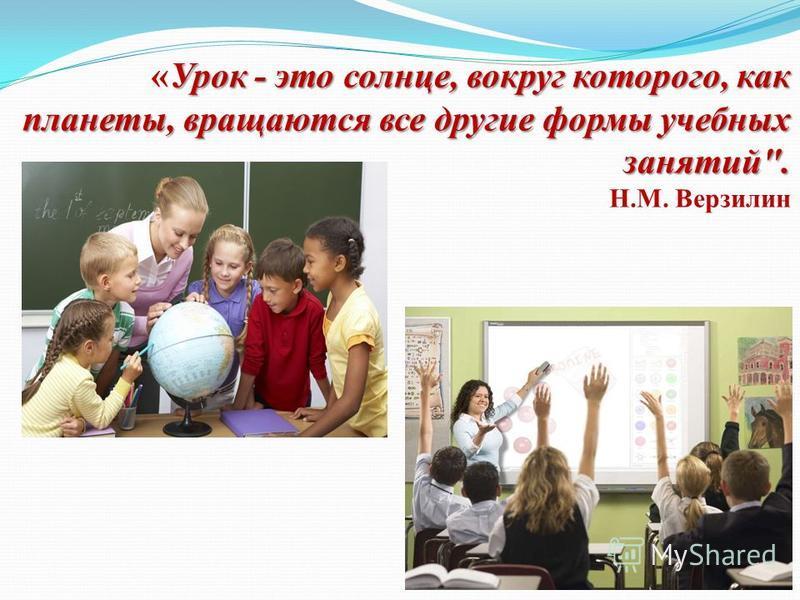 Урок - это солнце, вокруг которого, как планеты, вращаются все другие формы учебных занятий. «Урок - это солнце, вокруг которого, как планеты, вращаются все другие формы учебных занятий. Н.М. Верзилин