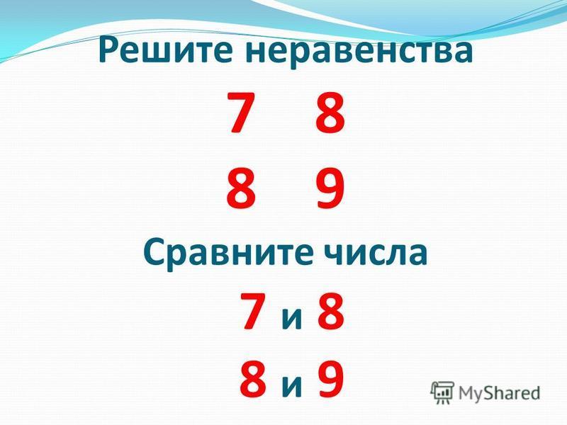 Решите неравенства 7 8 8 9 Сравните числа 7 и 8 8 и 9