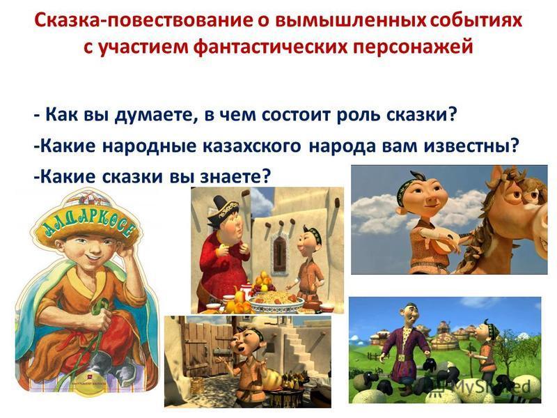 Сказка-повествование о вымышленных событиях с участием фантастических персонажей - Как вы думаете, в чем состоит роль сказки? -Какие народные казахского народа вам известны? -Какие сказки вы знаете?