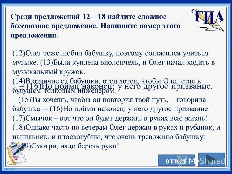 Среди предложений 1218 найдите сложное бессоюзное предложение. Напишите номер этого предложения. (12)Олег тоже любил бабушку, поэтому согласился учиться музыке. (13)Была куплена виолончель, и Олег начал ходить в музыкальный кружок. (14)В отличие от б