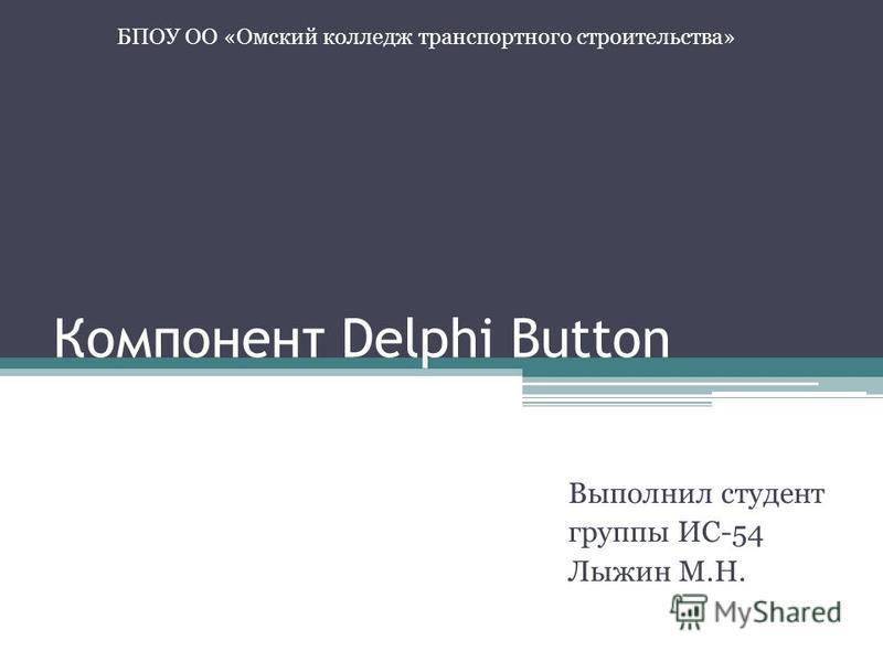 Компонент Delphi Button Выполнил студент группы ИС-54 Лыжин М.Н. БПОУ ОО «Омский колледж транспортного строительства»