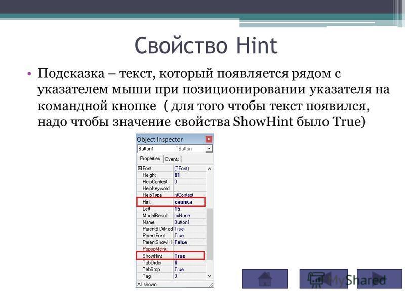 Свойство Hint Подсказка – текст, который появляется рядом с указателем мыши при позиционировании указателя на командной кнопке ( для того чтобы текст появился, надо чтобы значение свойства ShowHint было True)