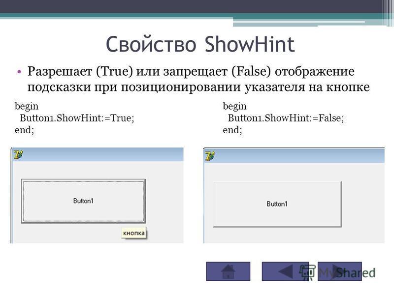 Свойство ShowHint Разрешает (True) или запрещает (False) отображение подсказки при позиционировании указателя на кнопке begin Button1.ShowHint:=True; end; begin Button1.ShowHint:=False; end;