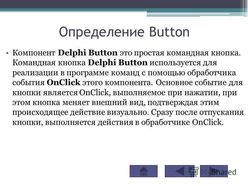 Определение Button Компонент Delphi Button это простая командная кнопка. Командная кнопка Delphi Button используется для реализации в программе команд с помощью обработчика события OnClick этого компонента. Основное событие для кнопки является OnClic
