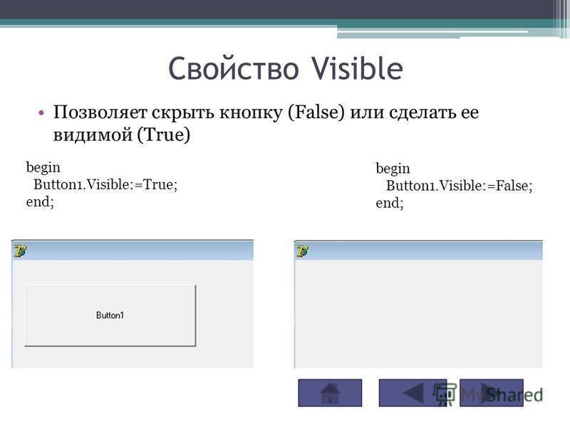 Свойство Visible Позволяет скрыть кнопку (False) или сделать ее видимой (True) begin Button1.Visible:=True; end; begin Button1.Visible:=False; end;