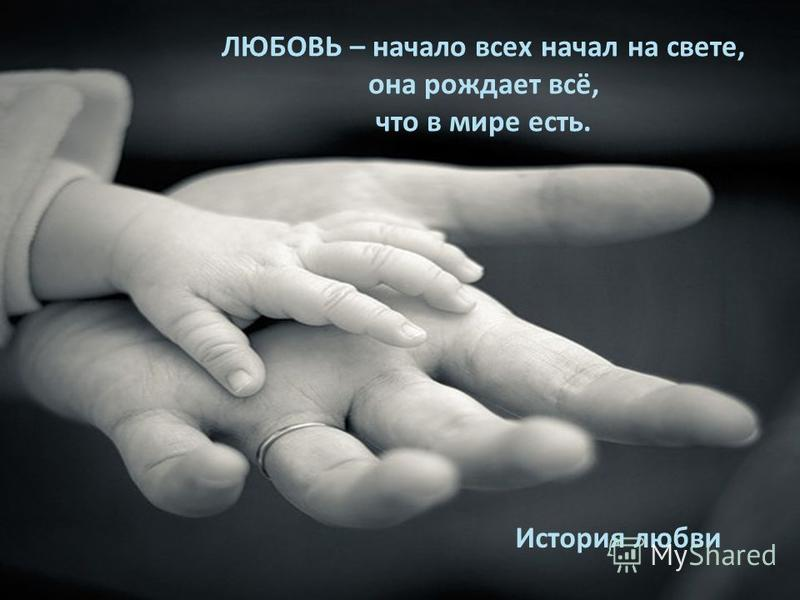 ЛЮБОВЬ – начало всех начал на свете, она рождает всё, что в мире есть. История любви