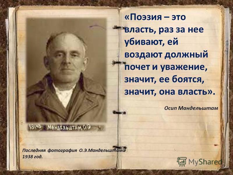 Последняя фотография О.Э.Мандельштама 1938 год. «Поэзия – это власть, раз за нее убивают, ей воздают должный почет и уважение, значит, ее боятся, значит, она власть». Осип Мандельштам
