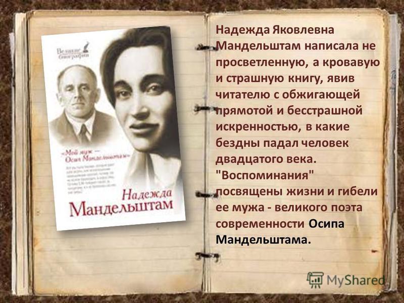 Надежда Яковлевна Мандельштам написала не просветленную, а кровавую и страшную книгу, явив читателю с обжигающей прямотой и бесстрашной искренностью, в какие бездны падал человек двадцатого века.