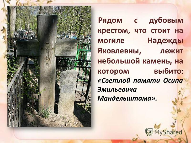 Рядом с дубовым крестом, что стоит на могиле Надежды Яковлевны, лежит небольшой камень, на котором выбито : «Светлой памяти Осипа Эмильевича Мандельштама».