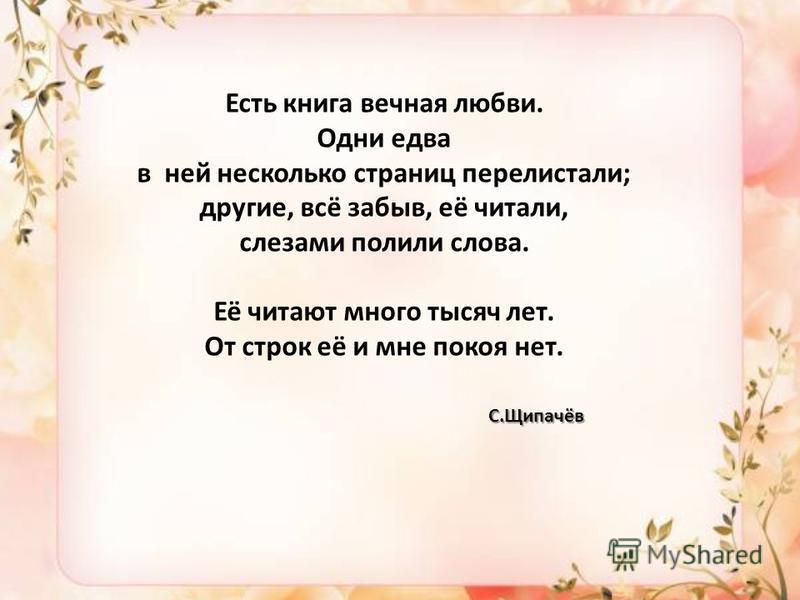 Есть книга вечная любви. Одни едва в ней несколько страниц перелистали; другие, всё забыв, её читали, слезами полили слова. Её читают много тысяч лет. От строк её и мне покоя нет. С.Щипачёв