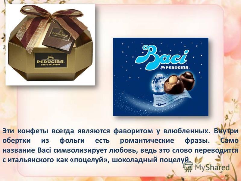Эти конфеты всегда являются фаворитом у влюбленных. Внутри обертки из фольги есть романтические фразы. Само название Baci символизирует любовь, ведь это слово переводится с итальянского как «поцелуй», шоколадный поцелуй.