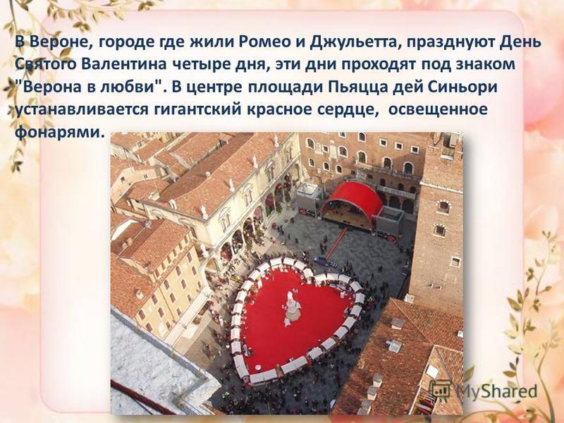 В Вероне, городе где жили Ромео и Джульетта, празднуют День Святого Валентина четыре дня, эти дни проходят под знаком Верона в любви. В центре площади Пьяцца дей Синьори устанавливается гигантский красное сердце, освещенное фонарями.