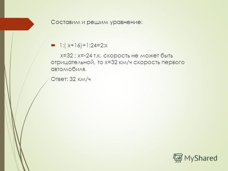 Составим и решим уравнение: 1:( x+16)+1:24=2:x x=32 ; x=-24 т.к. скорость не может быть отрицательной, то x=32 км/ч скорость первого автомобиля. Ответ: 32 км/ч
