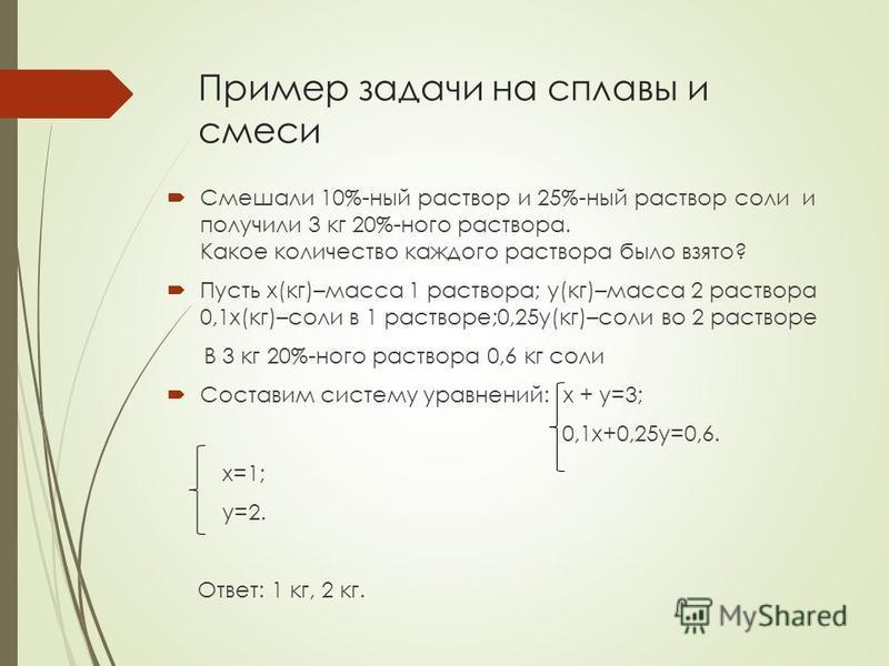 Пример задачи на сплавы и смеси Смешали 10%-ный раствор и 25%-ный раствор соли и получили 3 кг 20%-ного раствора. Какое количество каждого раствора было взято? Пусть x(кг)–масса 1 раствора; y(кг)–масса 2 раствора 0,1x(кг)–соли в 1 растворе;0,25y(кг)–