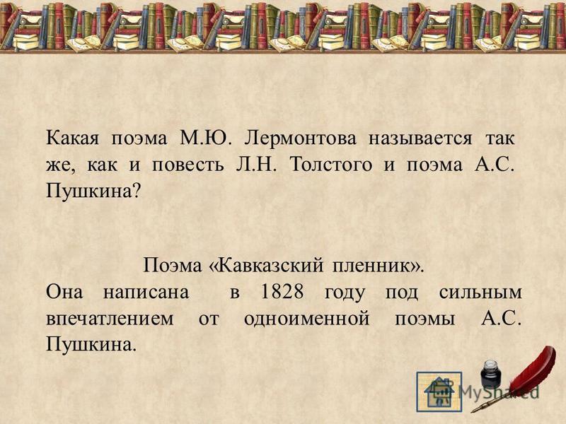 Какая поэма М.Ю. Лермонтова называется так же, как и повесть Л.Н. Толстого и поэма А.С. Пушкина? Поэма «Кавказский пленник». Она написана в 1828 году под сильным впечатлением от одноименной поэмы А.С. Пушкина.