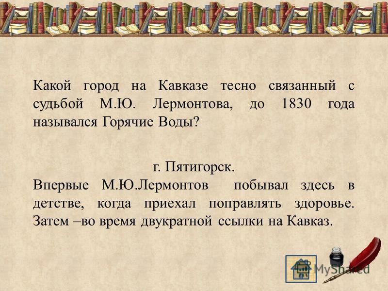 Какой город на Кавказе тесно связанный с судьбой М.Ю. Лермонтова, до 1830 года назывался Горячие Воды? г. Пятигорск. Впервые М.Ю.Лермонтов побывал здесь в детстве, когда приехал поправлять здоровье. Затем –во время двукратной ссылки на Кавказ.