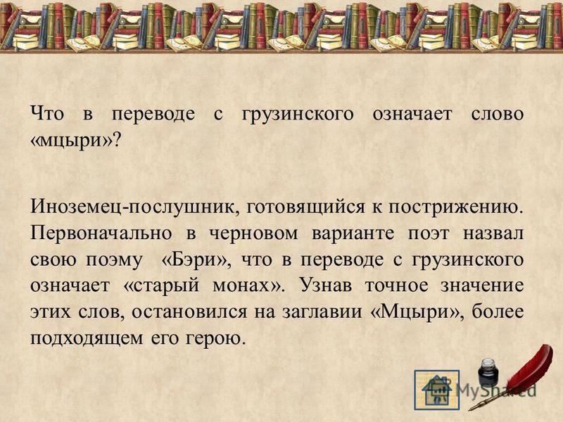 Что в переводе с грузинского означает слово «мцыри»? Иноземец-послушник, готовящийся к пострижению. Первоначально в черновом варианте поэт назвал свою поэму «Бэри», что в переводе с грузинского означает «старый монах». Узнав точное значение этих слов