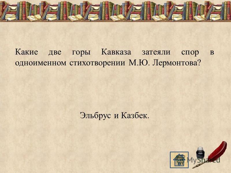 Какие две горы Кавказа затеяли спор в одноименном стихотворении М.Ю. Лермонтова? Эльбрус и Казбек.