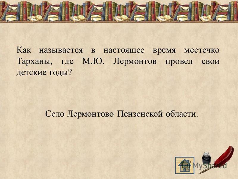 Как называется в настоящее время местечко Тарханы, где М.Ю. Лермонтов провел свои детские годы? Село Лермонтово Пензенской области.