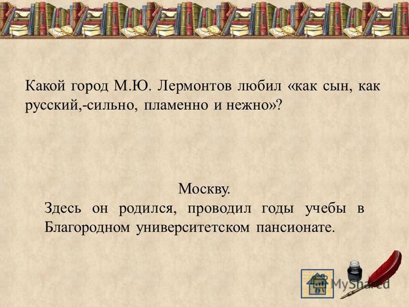 Какой город М.Ю. Лермонтов любил «как сын, как русский,-сильно, пламенно и нежно»? Москву. Здесь он родился, проводил годы учебы в Благородном университетском пансионате.