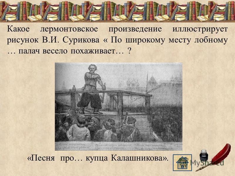 Какое лермонтовское произведение иллюстрирует рисунок В.И. Сурикова « По широкому месту лобному … палач весело похаживает… ? «Песня про… купца Калашникова».
