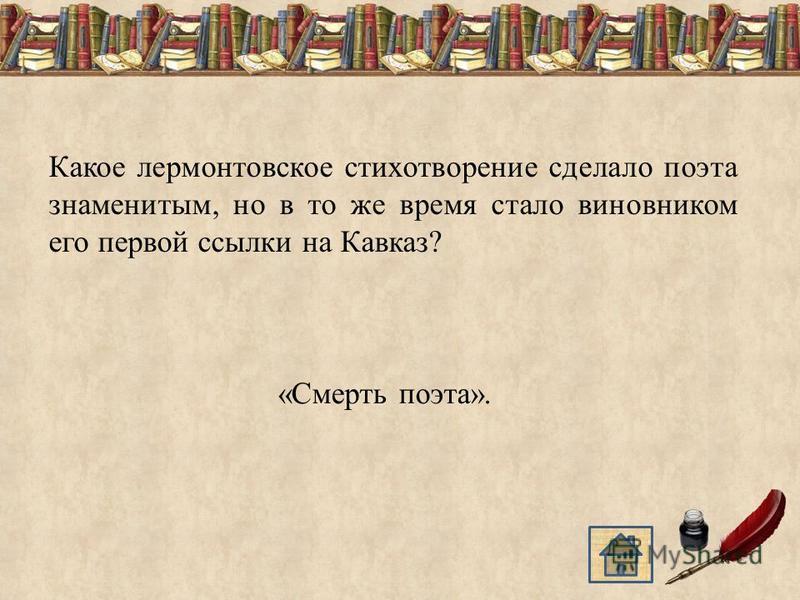 Какое лермонтовское стихотворение сделало поэта знаменитым, но в то же время стало виновником его первой ссылки на Кавказ? «Смерть поэта».